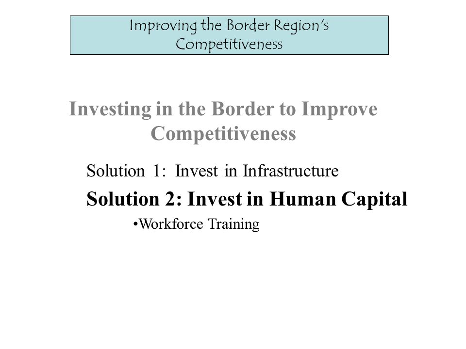 Investing in the Border to Improve Competitiveness Solution 1: Invest in Infrastructure Solution 2: Invest in Human Capital Workforce Training Improving the Border Region s Competitiveness