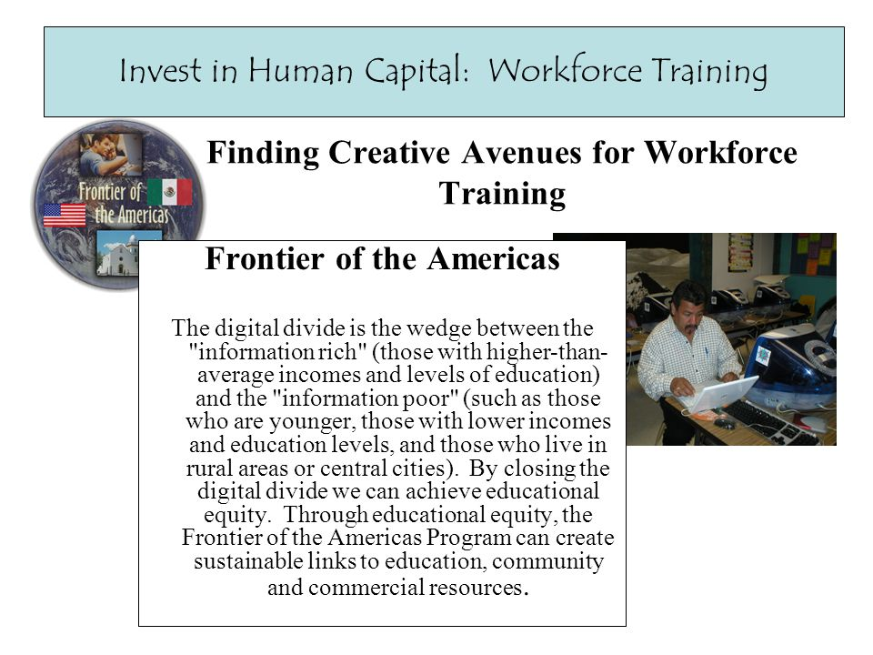 Finding Creative Avenues for Workforce Training Invest in Human Capital: Workforce Training Frontier of the Americas The digital divide is the wedge between the information rich (those with higher-than- average incomes and levels of education) and the information poor (such as those who are younger, those with lower incomes and education levels, and those who live in rural areas or central cities).