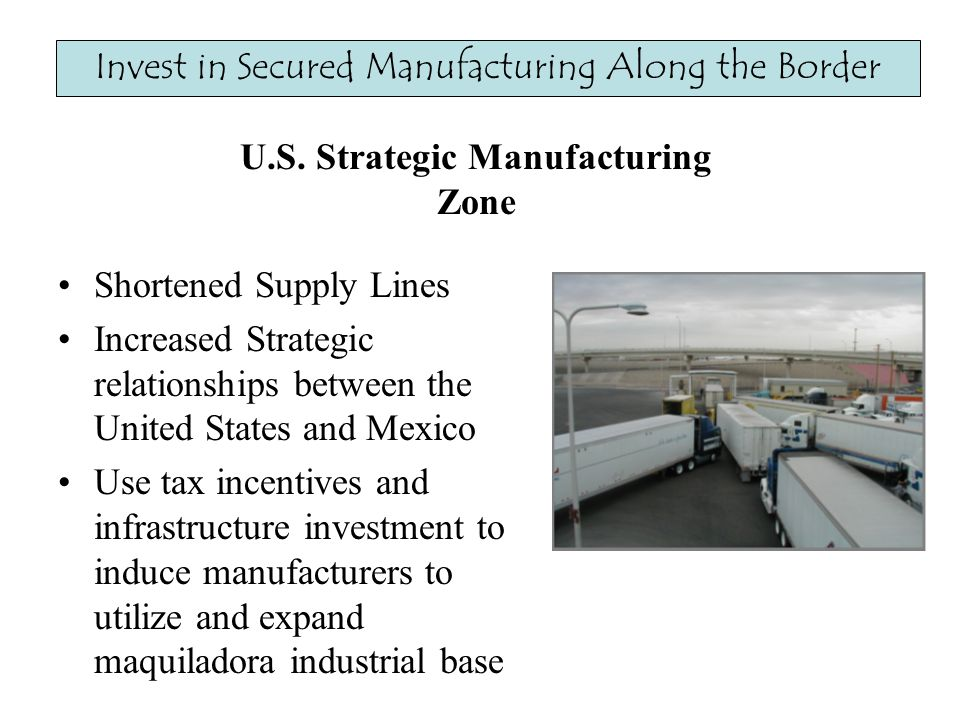 Shortened Supply Lines Increased Strategic relationships between the United States and Mexico Use tax incentives and infrastructure investment to induce manufacturers to utilize and expand maquiladora industrial base Invest in Secured Manufacturing Along the Border U.S.