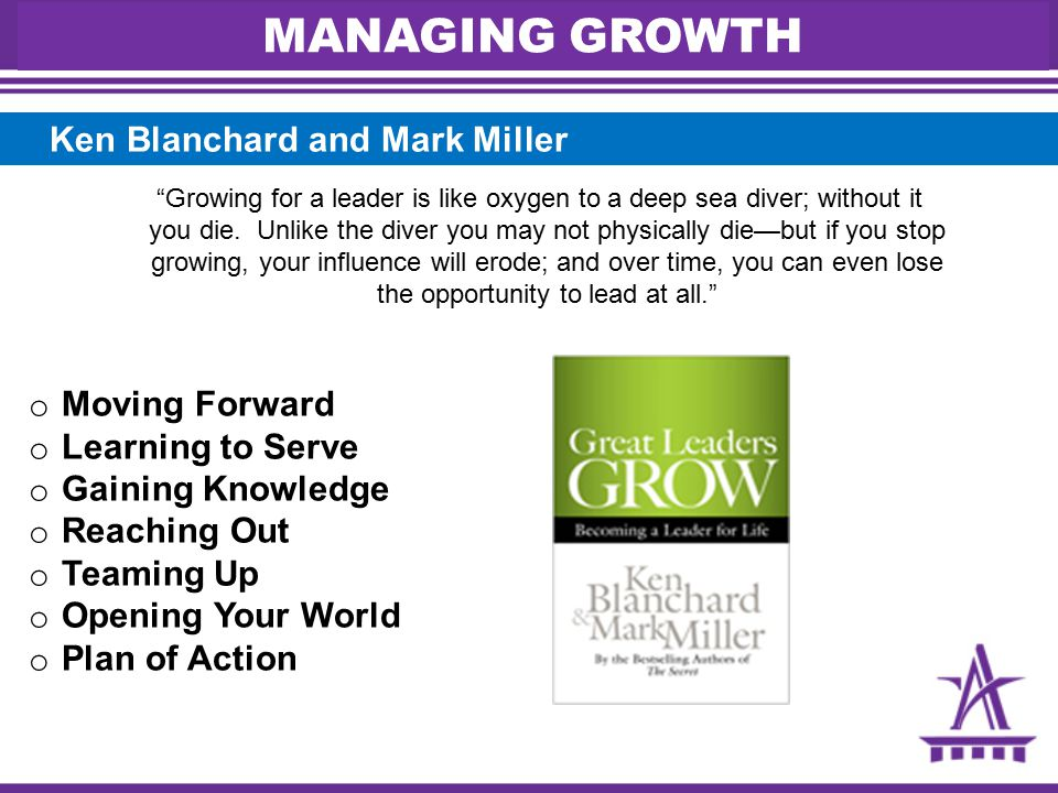 o Moving Forward o Learning to Serve o Gaining Knowledge o Reaching Out o Teaming Up o Opening Your World o Plan of Action Ken Blanchard and Mark Miller Growing for a leader is like oxygen to a deep sea diver; without it you die.