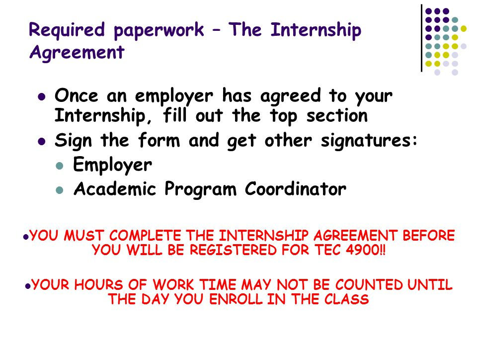 Required paperwork – The Internship Agreement Once an employer has agreed to your Internship, fill out the top section Sign the form and get other signatures: Employer Academic Program Coordinator YOU MUST COMPLETE THE INTERNSHIP AGREEMENT BEFORE YOU WILL BE REGISTERED FOR TEC 4900!.