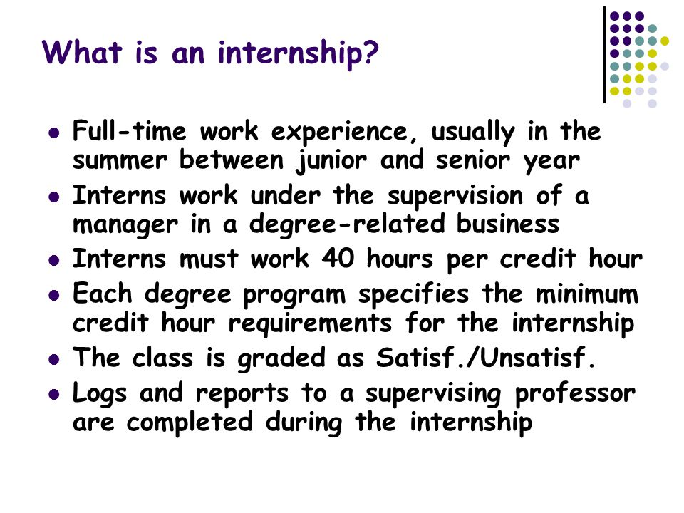 What is an internship? Full-time work experience, usually in the summer between junior and senior year Interns work under the supervision of a manager