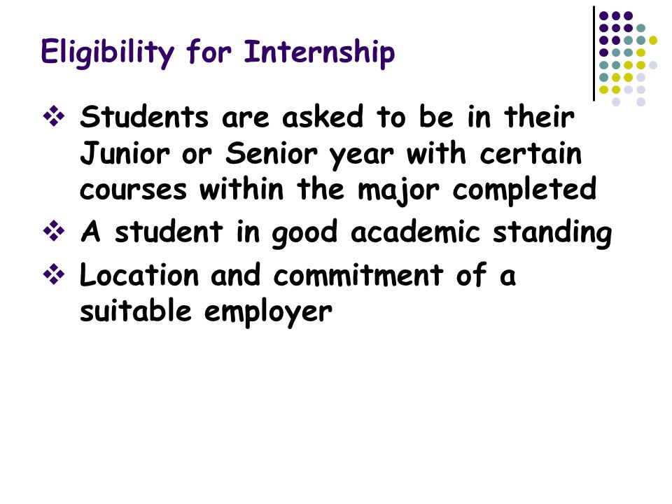 Eligibility for Internship  Students are asked to be in their Junior or Senior year with certain courses within the major completed  A student in good academic standing  Location and commitment of a suitable employer