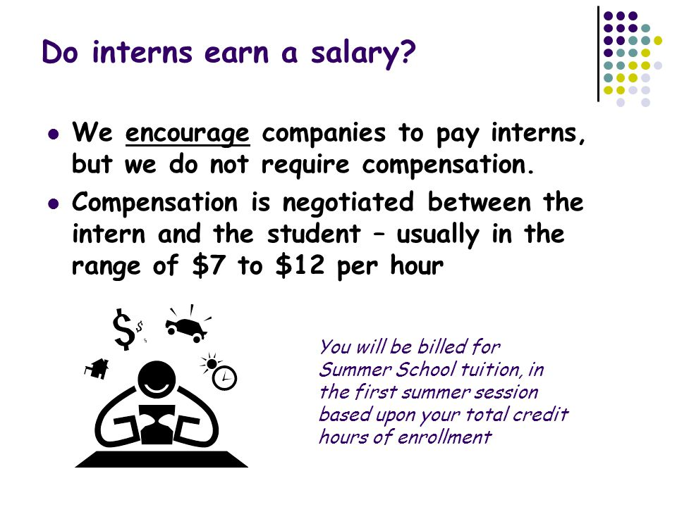Do interns earn a salary? We encourage companies to pay interns, but we do not require compensation. Compensation is negotiated between the intern and