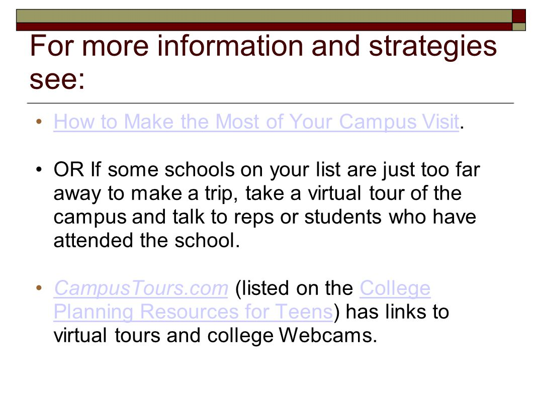 For more information and strategies see: How to Make the Most of Your Campus Visit.How to Make the Most of Your Campus Visit OR If some schools on you