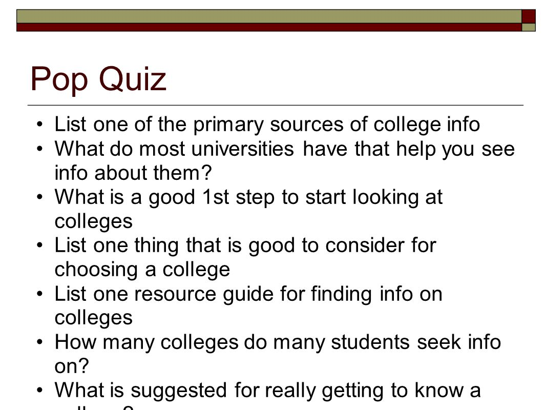 Pop Quiz List one of the primary sources of college info What do most universities have that help you see info about them? What is a good 1st step to
