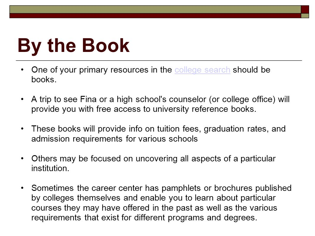 By the Book One of your primary resources in the college search should be books.college search A trip to see Fina or a high school's counselor (or col
