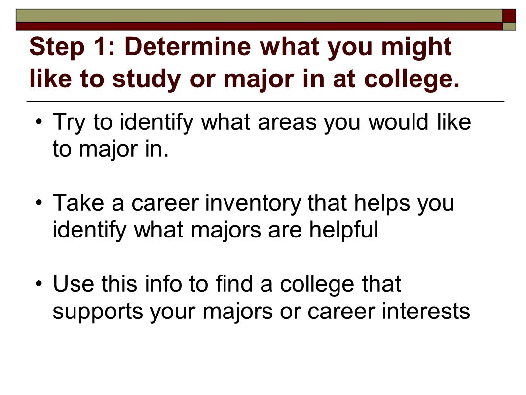 Step 1: Determine what you might like to study or major in at college. Try to identify what areas you would like to major in. Take a career inventory
