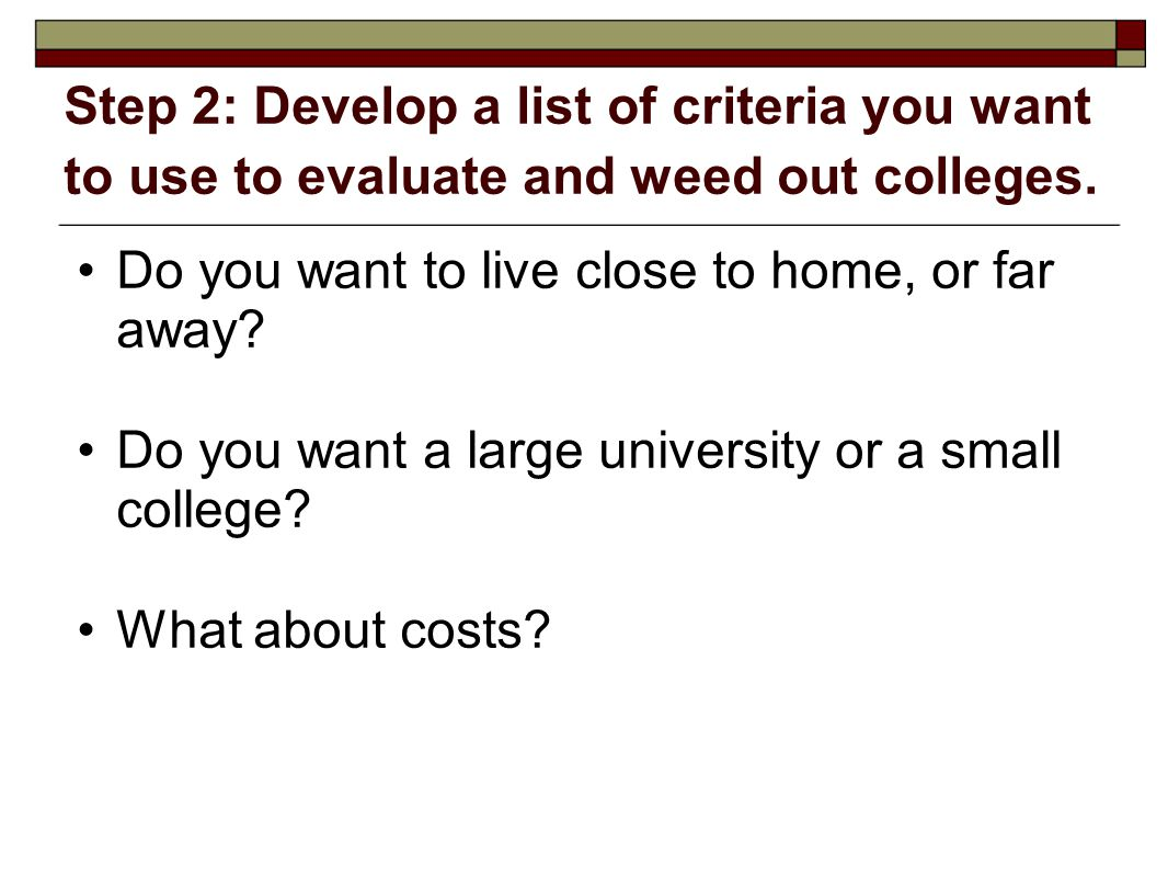 Step 2: Develop a list of criteria you want to use to evaluate and weed out colleges. Do you want to live close to home, or far away? Do you want a la