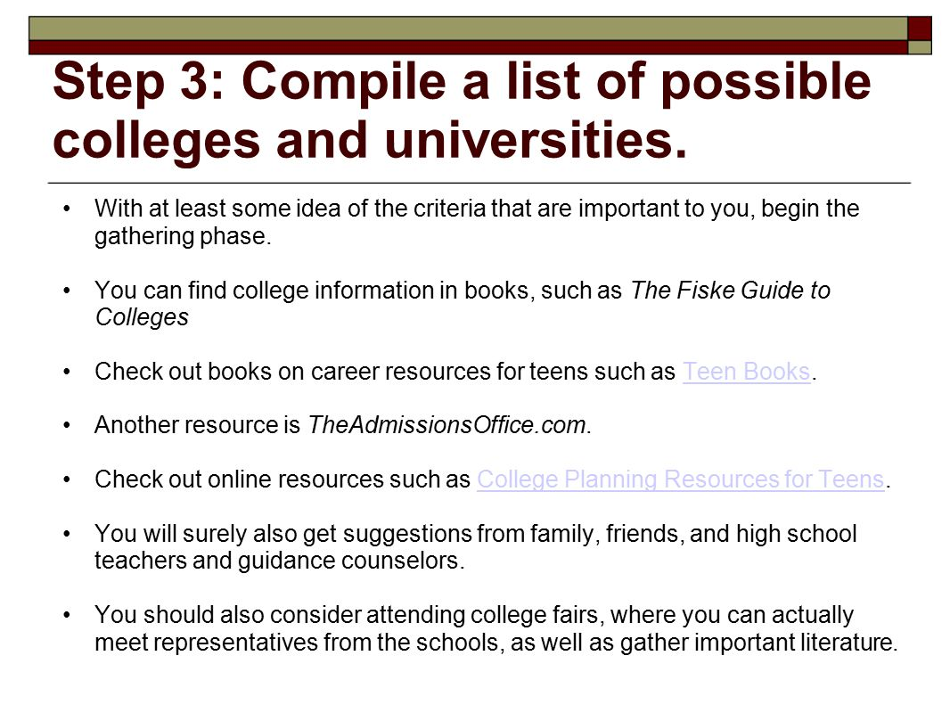 Step 3: Compile a list of possible colleges and universities. With at least some idea of the criteria that are important to you, begin the gathering p