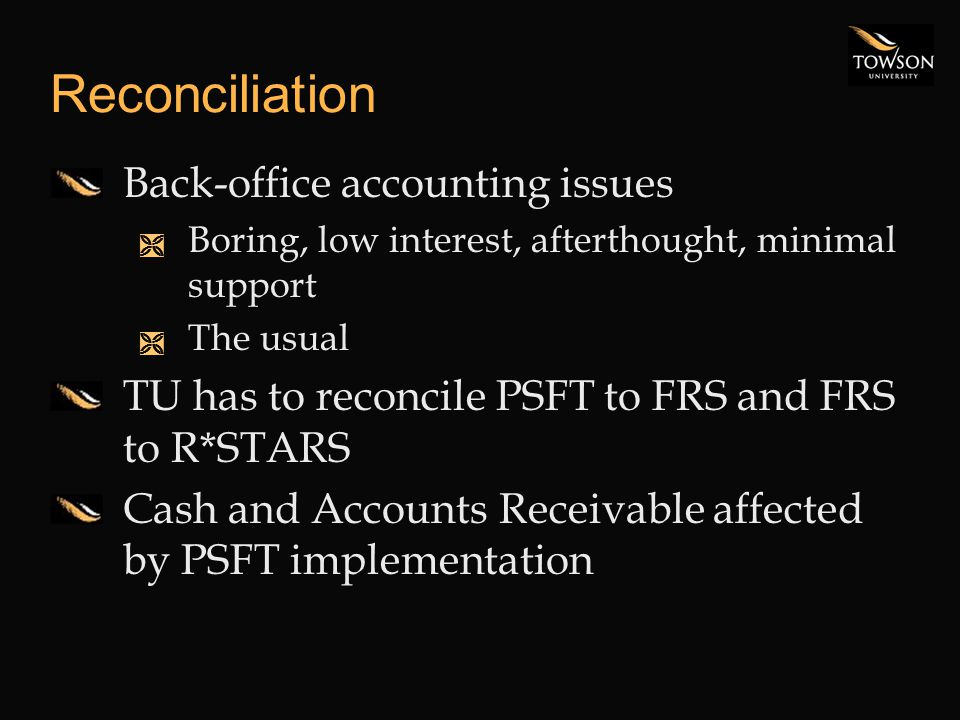 Reconciliation Back-office accounting issues Ì Boring, low interest, afterthought, minimal support Ì The usual TU has to reconcile PSFT to FRS and FRS to R*STARS Cash and Accounts Receivable affected by PSFT implementation