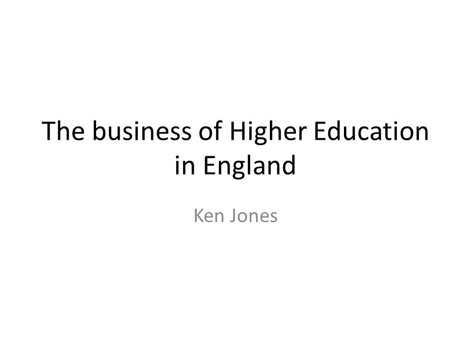 The business of Higher Education in England Ken Jones