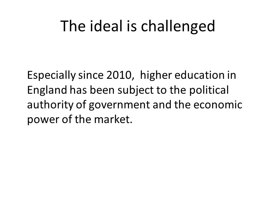 The ideal is challenged Especially since 2010, higher education in England has been subject to the political authority of government and the economic power of the market.