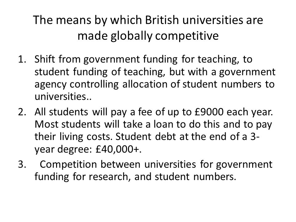 The means by which British universities are made globally competitive 1.Shift from government funding for teaching, to student funding of teaching, but with a government agency controlling allocation of student numbers to universities..