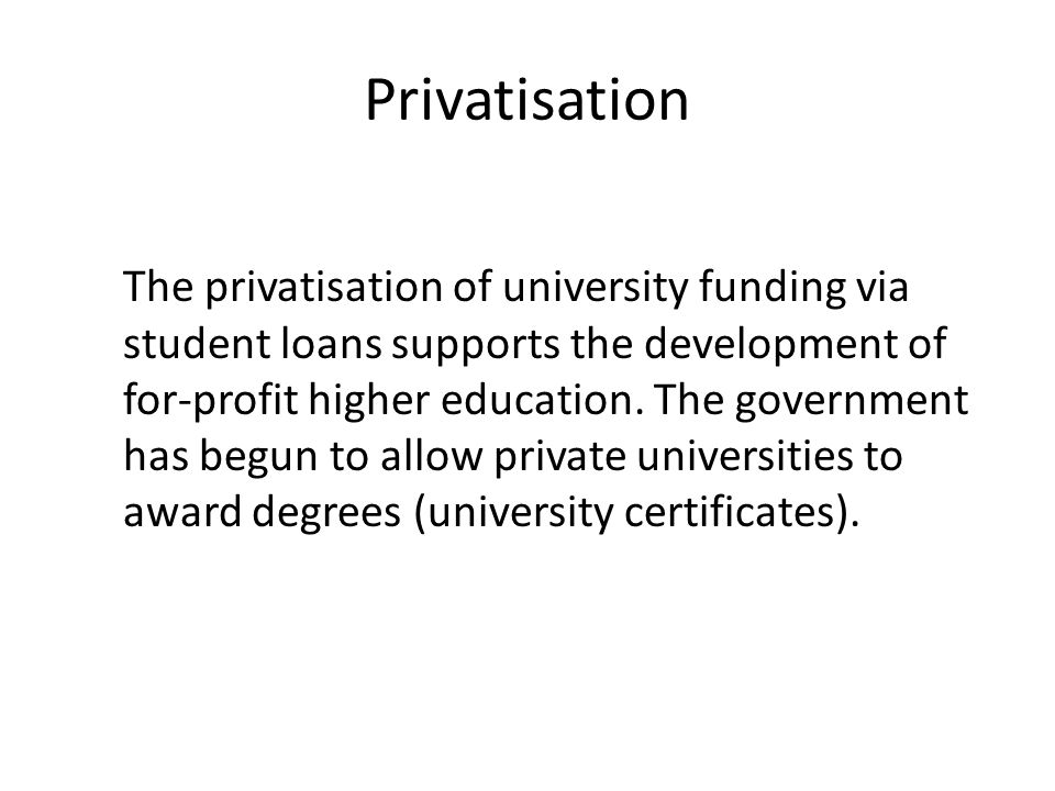 Privatisation The privatisation of university funding via student loans supports the development of for-profit higher education.