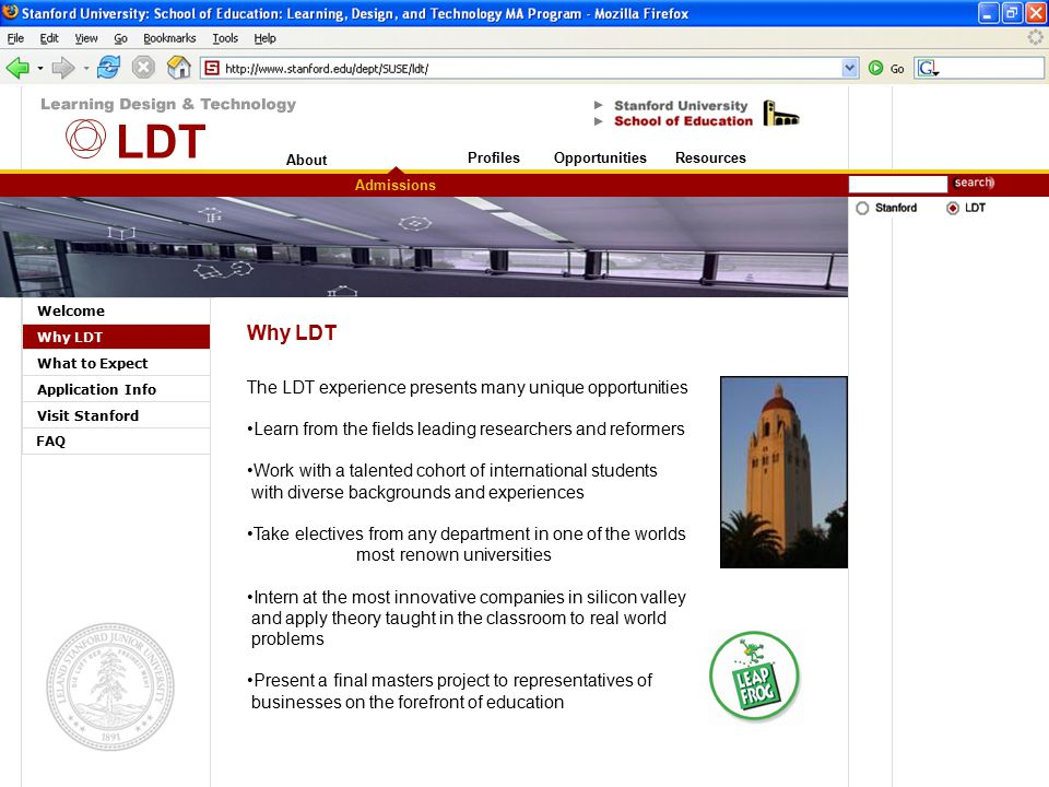 About Stanford University Welcome Why LDT What to Expect Application Info Visit Stanford Admissions OpportunitiesResourcesProfiles FAQ Why LDT The LDT experience presents many unique opportunities Learn from the fields leading researchers and reformers Work with a talented cohort of international students with diverse backgrounds and experiences Take electives from any department in one of the worlds most renown universities Intern at the most innovative companies in silicon valley and apply theory taught in the classroom to real world problems Present a final masters project to representatives of businesses on the forefront of education LDT