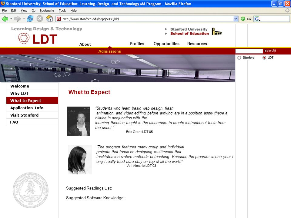 About Stanford University Welcome Why LDT What to Expect Application Info Visit Stanford Admissions OpportunitiesResourcesProfiles FAQ What to Expect Students who learn basic web design, flash animation, and video editing before arriving are in a position apply these a bilities in conjunction with the learning theories taught in the classroom to create instructional tools from the onset. - Eric Grant LDT 05 The program features many group and individual projects that focus on designing multimedia that facilitates innovative methods of teaching.