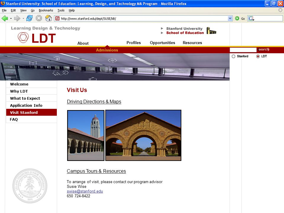 About Stanford University Welcome Why LDT What to Expect Application Info Visit Stanford Admissions OpportunitiesResourcesProfiles FAQ Visit Us To arrange of visit, please contact our program advisor Susie Wise swise@stanford.edu 650 724-8422 Driving Directions & Maps Campus Tours & Resources LDT