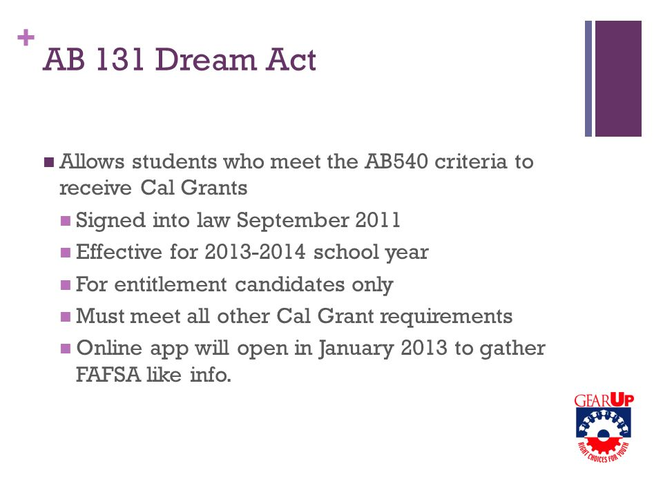 + AB 131 Dream Act Allows students who meet the AB540 criteria to receive Cal Grants Signed into law September 2011 Effective for 2013-2014 school year For entitlement candidates only Must meet all other Cal Grant requirements Online app will open in January 2013 to gather FAFSA like info.