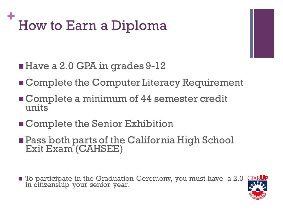 + How to Earn a Diploma Have a 2.0 GPA in grades 9-12 Complete the Computer Literacy Requirement Complete a minimum of 44 semester credit units Complete the Senior Exhibition Pass both parts of the California High School Exit Exam (CAHSEE) To participate in the Graduation Ceremony, you must have a 2.0 in citizenship your senior year.