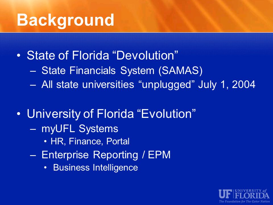 Background State of Florida Devolution – State Financials System (SAMAS) – All state universities unplugged July 1, 2004 University of Florida Evolution – myUFL Systems HR, Finance, Portal – Enterprise Reporting / EPM Business Intelligence