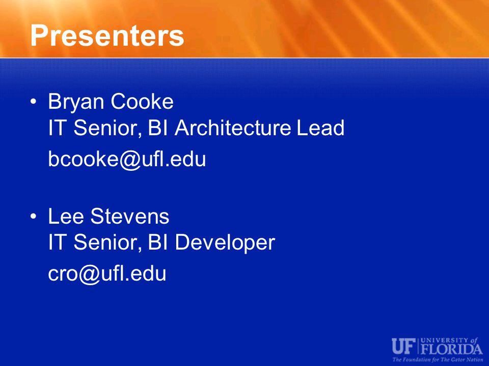 Presenters Bryan Cooke IT Senior, BI Architecture Lead bcooke@ufl.edu Lee Stevens IT Senior, BI Developer cro@ufl.edu