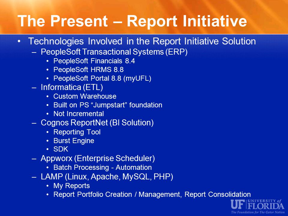 The Present – Report Initiative Technologies Involved in the Report Initiative Solution –PeopleSoft Transactional Systems (ERP) PeopleSoft Financials 8.4 PeopleSoft HRMS 8.8 PeopleSoft Portal 8.8 (myUFL) –Informatica (ETL) Custom Warehouse Built on PS Jumpstart foundation Not Incremental –Cognos ReportNet (BI Solution) Reporting Tool Burst Engine SDK –Appworx (Enterprise Scheduler) Batch Processing - Automation –LAMP (Linux, Apache, MySQL, PHP) My Reports Report Portfolio Creation / Management, Report Consolidation