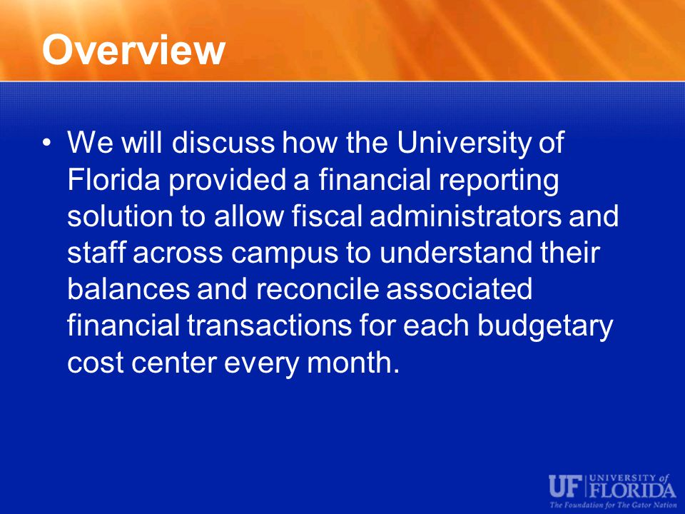 Overview We will discuss how the University of Florida provided a financial reporting solution to allow fiscal administrators and staff across campus to understand their balances and reconcile associated financial transactions for each budgetary cost center every month.