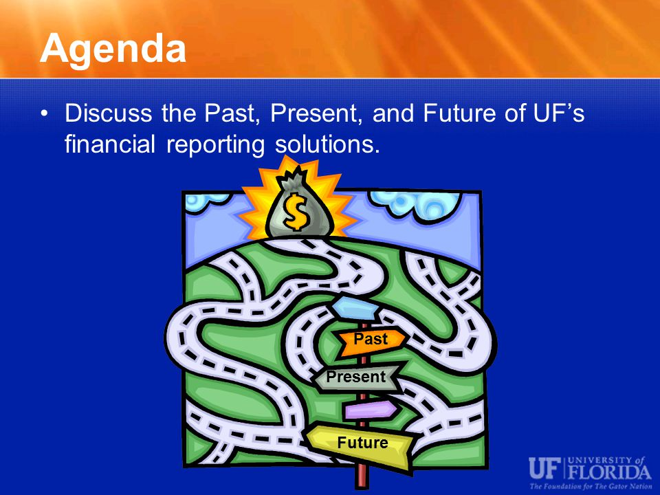 Agenda Discuss the Past, Present, and Future of UF's financial reporting solutions.