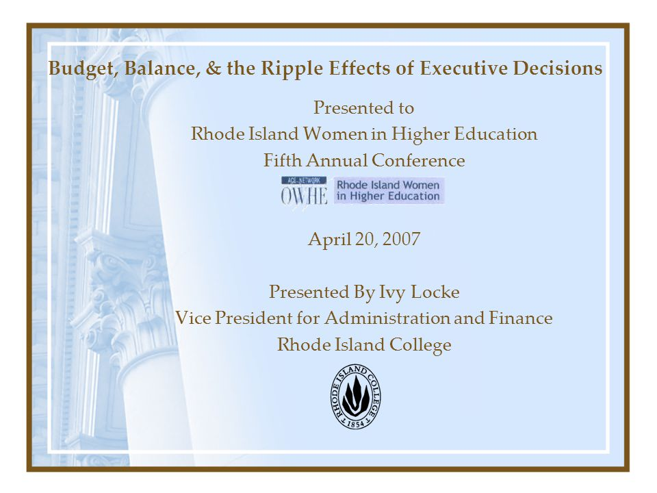 Budget, Balance, & the Ripple Effects of Executive Decisions Presented to Rhode Island Women in Higher Education Fifth Annual Conference April 20, 2007 Presented By Ivy Locke Vice President for Administration and Finance Rhode Island College
