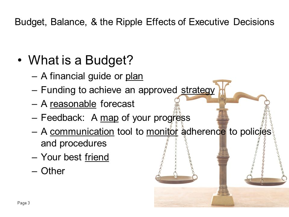 Budget, Balance, & the Ripple Effects of Executive Decisions Global Budgetary Impact (Who Cares?) –Budgeting by Unit –Budgeting by Department –Budgeting by Division –Budgeting by Institution –Budgeting Reports for Management –Budgeting Reviews by Auditors –Budgeting Reviews by Outsiders (Banks, etc.) Page 4