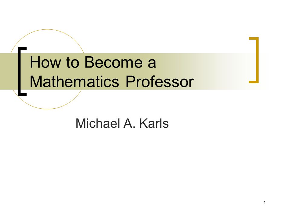 1 How to Become a Mathematics Professor Michael A. Karls