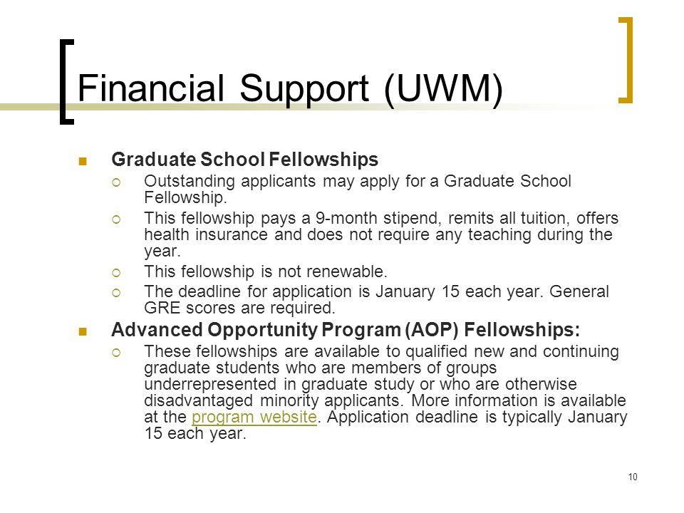 10 Financial Support (UWM) Graduate School Fellowships  Outstanding applicants may apply for a Graduate School Fellowship.  This fellowship pays a 9