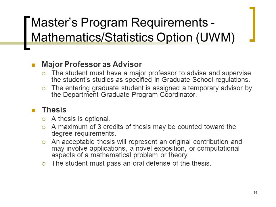 14 Master's Program Requirements - Mathematics/Statistics Option (UWM) Major Professor as Advisor  The student must have a major professor to advise and supervise the student s studies as specified in Graduate School regulations.