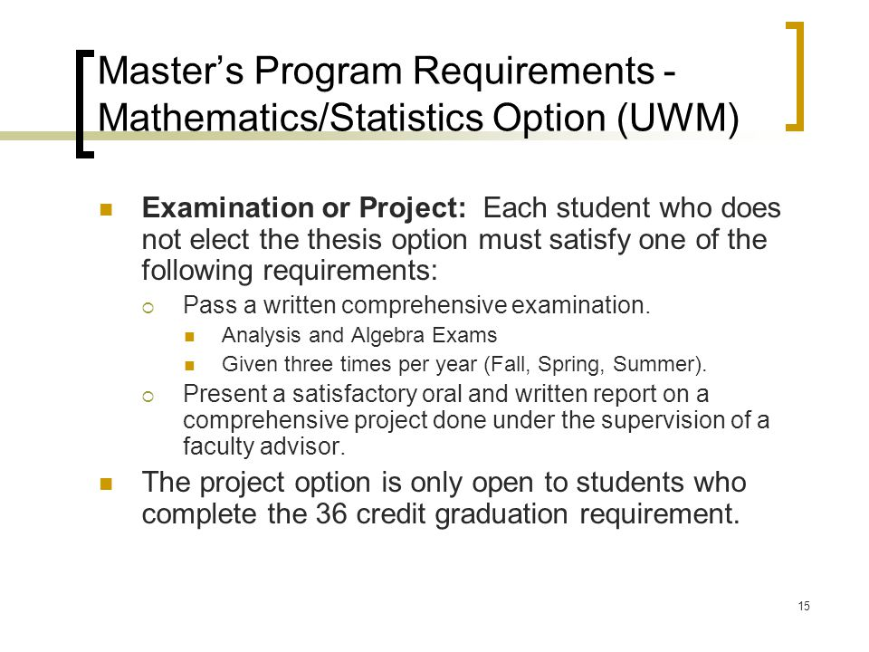 15 Master's Program Requirements - Mathematics/Statistics Option (UWM) Examination or Project: Each student who does not elect the thesis option must satisfy one of the following requirements:  Pass a written comprehensive examination.