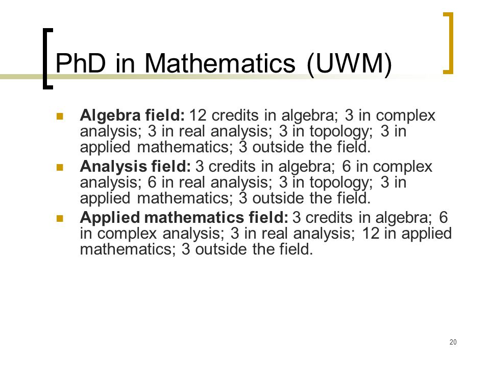 20 PhD in Mathematics (UWM) Algebra field: 12 credits in algebra; 3 in complex analysis; 3 in real analysis; 3 in topology; 3 in applied mathematics; 3 outside the field.