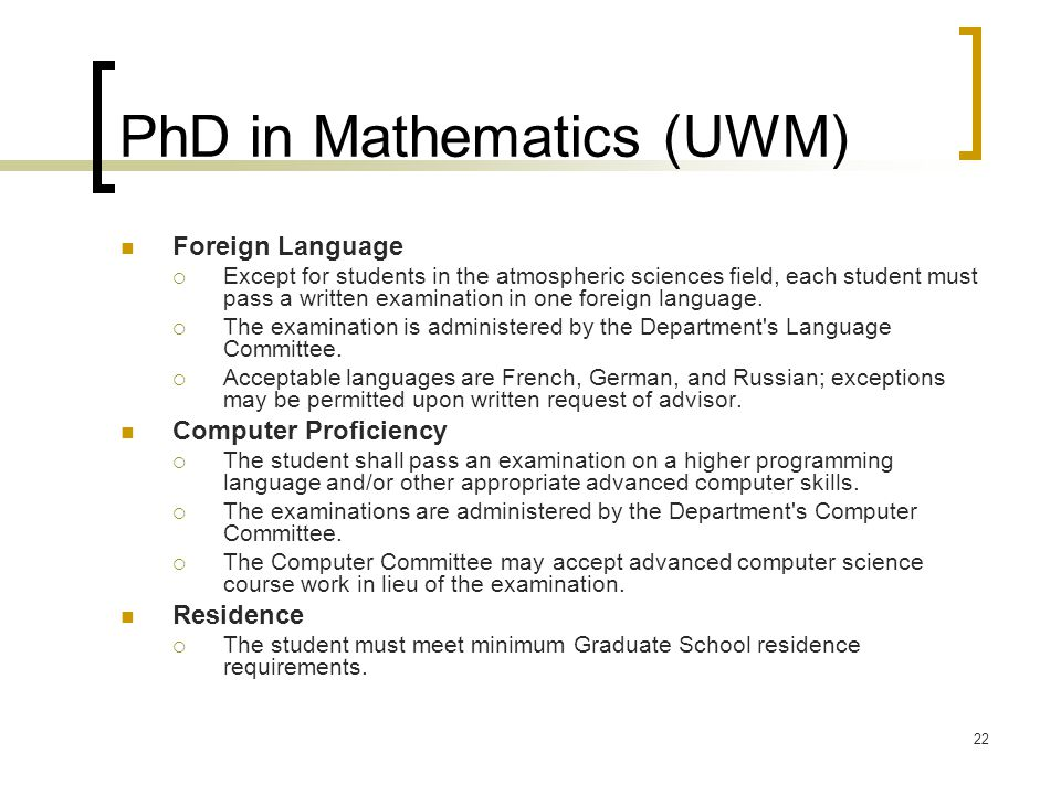 22 PhD in Mathematics (UWM) Foreign Language  Except for students in the atmospheric sciences field, each student must pass a written examination in one foreign language.