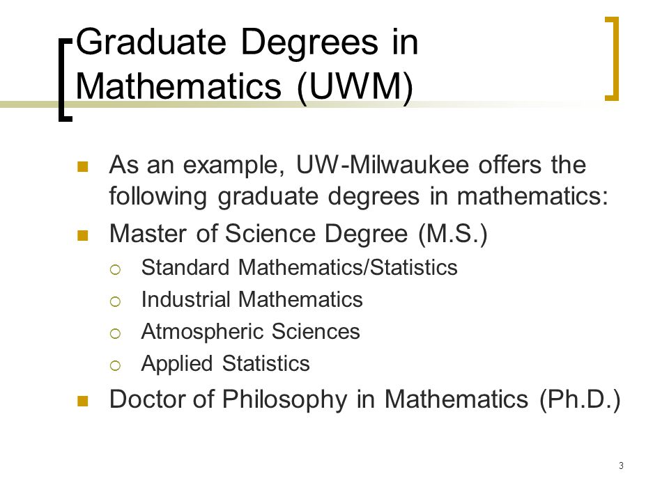 3 Graduate Degrees in Mathematics (UWM) As an example, UW-Milwaukee offers the following graduate degrees in mathematics: Master of Science Degree (M.