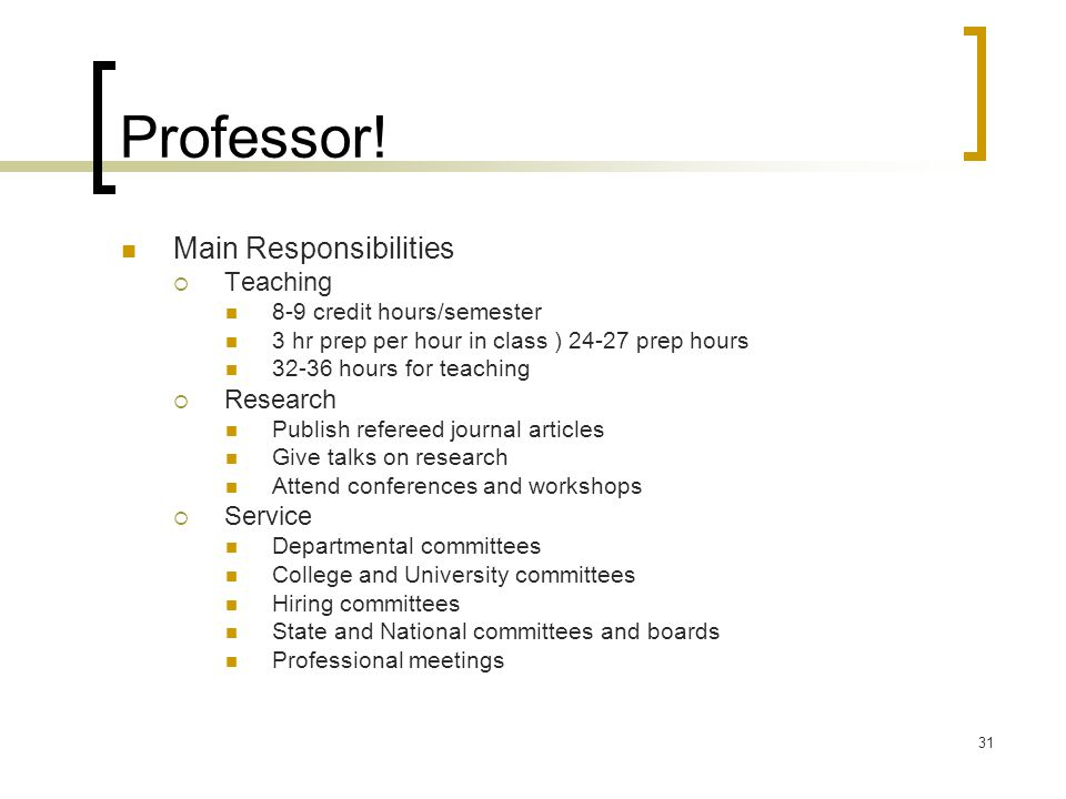 31 Professor! Main Responsibilities  Teaching 8-9 credit hours/semester 3 hr prep per hour in class ) 24-27 prep hours 32-36 hours for teaching  Res