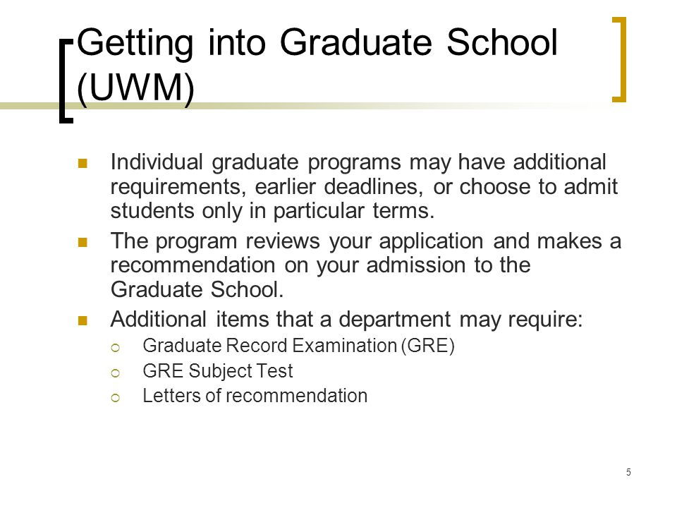 5 Getting into Graduate School (UWM) Individual graduate programs may have additional requirements, earlier deadlines, or choose to admit students only in particular terms.