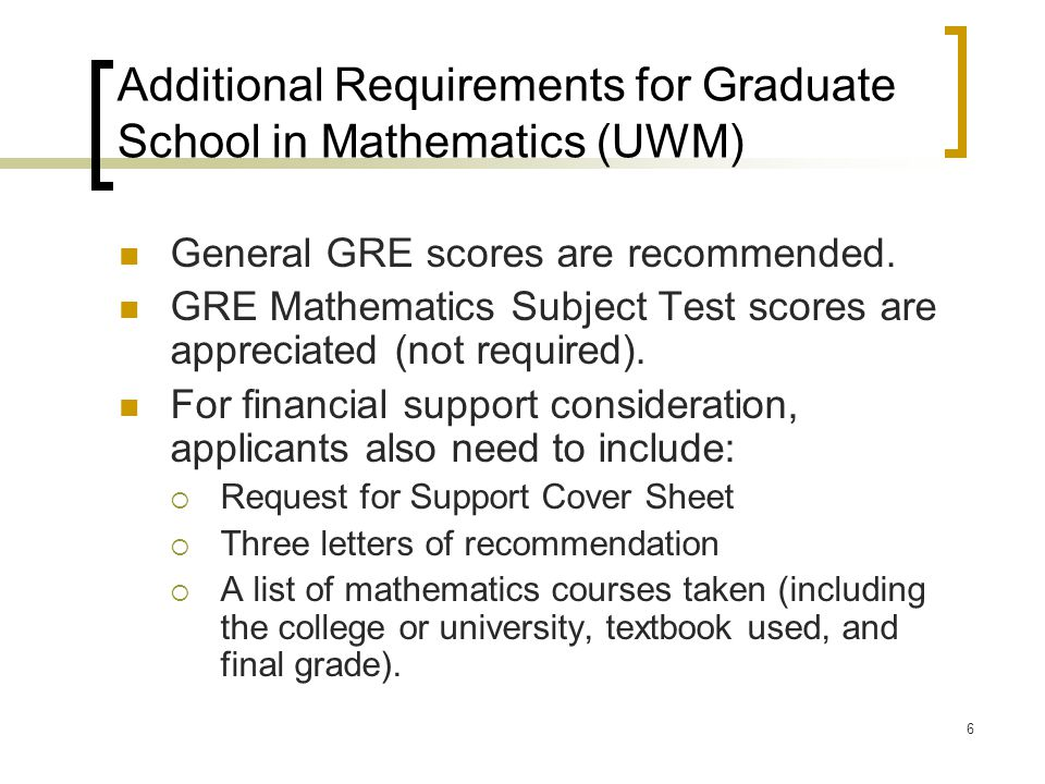 6 Additional Requirements for Graduate School in Mathematics (UWM) General GRE scores are recommended. GRE Mathematics Subject Test scores are appreci