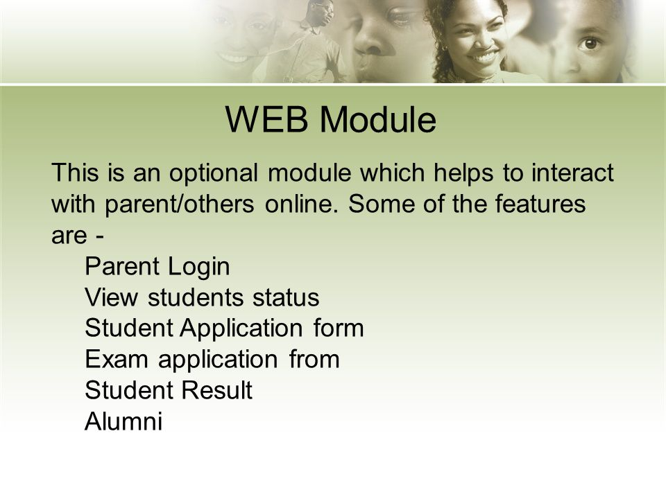 WEB Module This is an optional module which helps to interact with parent/others online. Some of the features are - Parent Login View students status