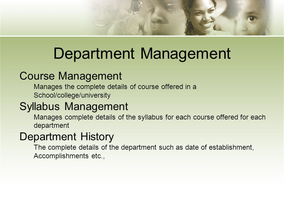 Department Management Course Management Manages the complete details of course offered in a School/college/university Syllabus Management Manages comp