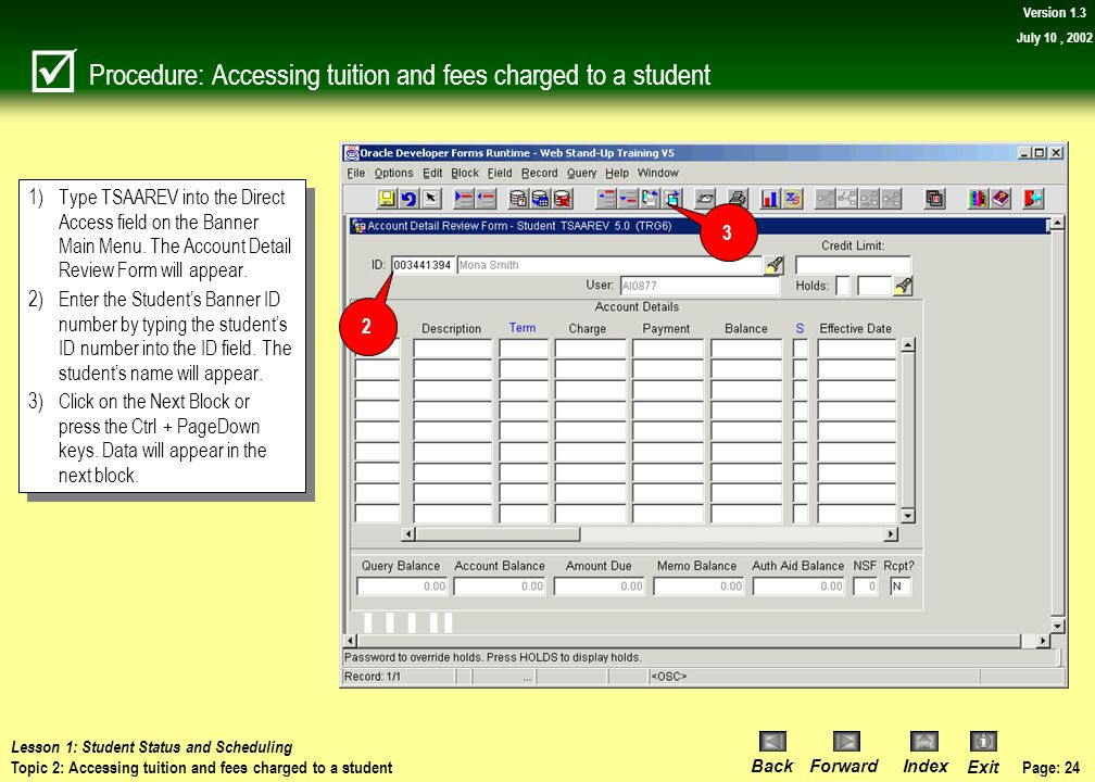 Page: 23 BackForwardIndex Exit Version 1.3 July 10, 2002 Topic 2: Accessing tuition and fees charged to a student  Reviewing the tuition and fees cha