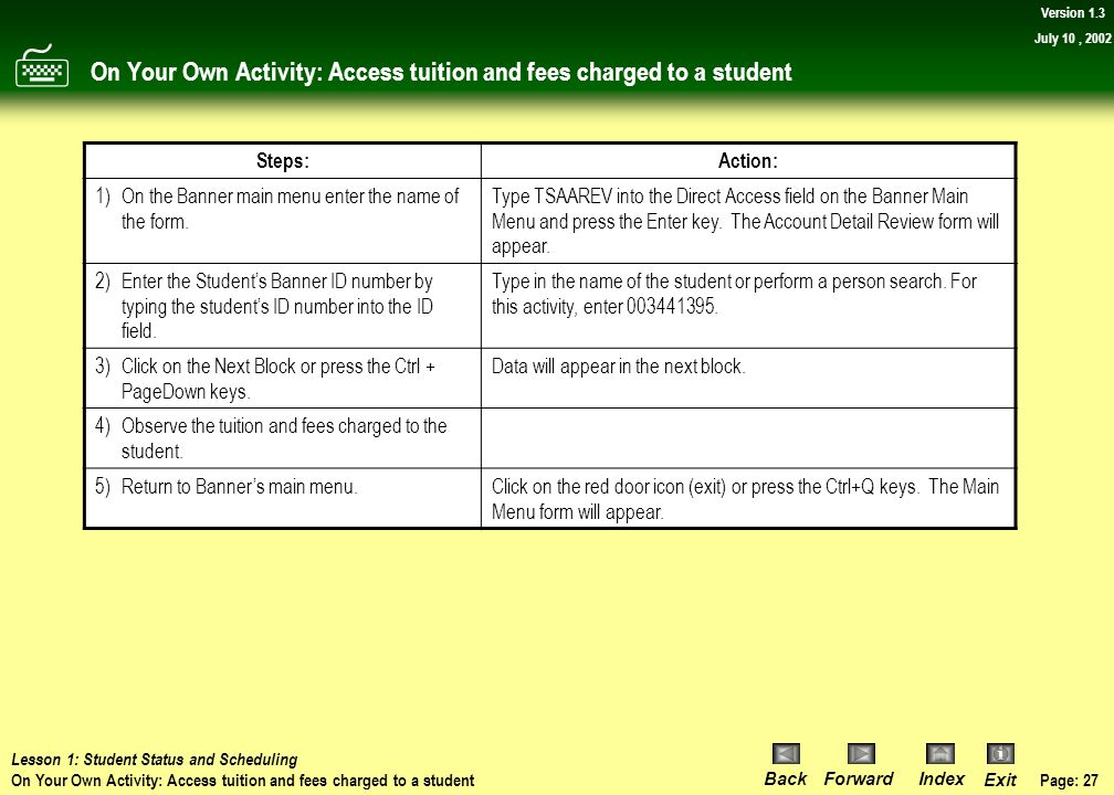 Page: 26 BackForwardIndex Exit Version 1.3 July 10, 2002 Procedure: Accessing tuition and fees charged to a student 4)Click on the red door icon (exit
