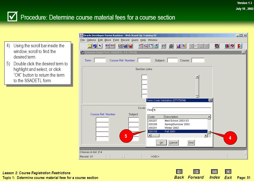 Page: 50 BackForwardIndex Exit Version 1.3 July 10, 2002 Procedure: Determine course material fees for a course section 1)Type SSADETL into the Direct