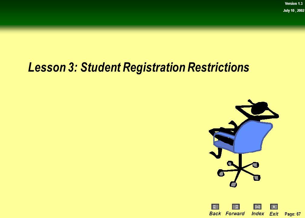 Page: 66 BackForwardIndex Exit Version 1.3 July 10, 2002 Lesson Review: Course Registration Restrictions  Lesson 2: Course Registration Restrictions