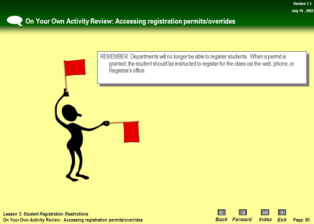 Page: 79 BackForwardIndex Exit Version 1.3 July 10, 2002 On Your Own Activity Review: Accessing registration permits/overrides You can now review the