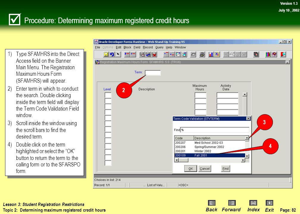 Page: 81 BackForwardIndex Exit Version 1.3 July 10, 2002 Topic 2: Determining maximum registered credit hours  Banner allows you to view the maximum