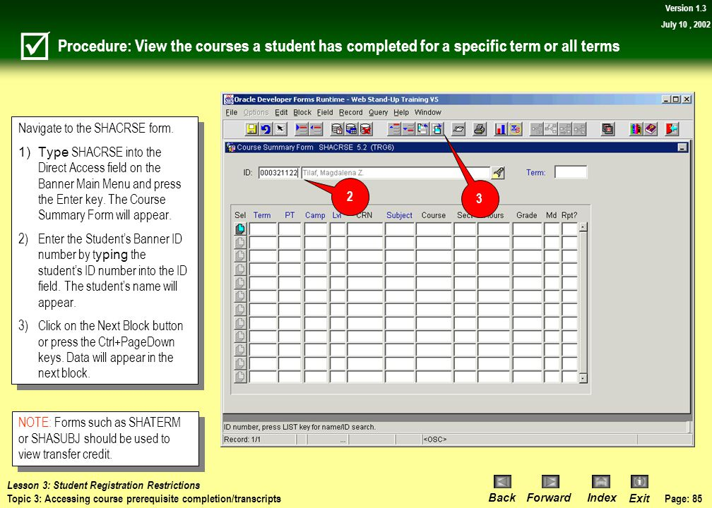 Page: 84 BackForwardIndex Exit Version 1.3 July 10, 2002 Topic 3: Accessing course prerequisite completion/transcripts What you will learn in this top